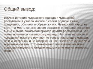 Общий вывод: Изучив историю чувашского народа и чувашской республики я узнала