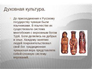 Духовная культура. До присоединения к Русскому государству чуваши были язычни