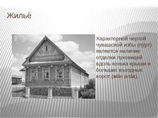 Жильё Характерной чертой чувашской избы (пÿрт) является наличие отделки луков