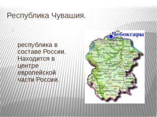 Республика Чувашия. Чува́шская Респу́блика— республика в составе России. Нахо