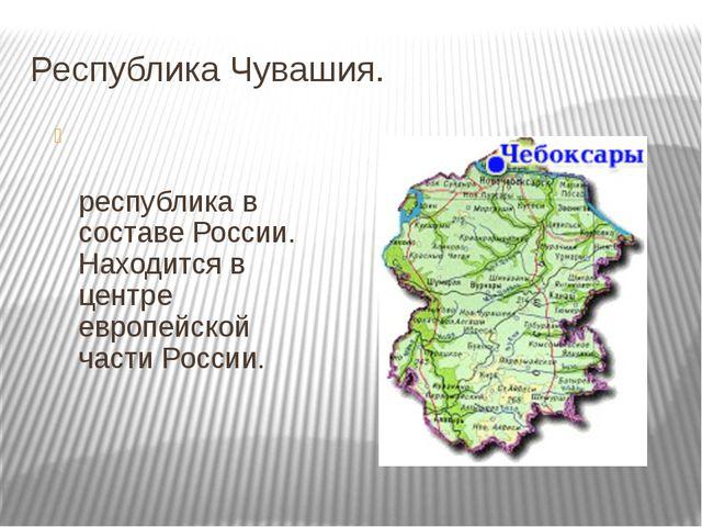 Республика Чувашия. Чува́шская Респу́блика— республика в составе России. Нахо...