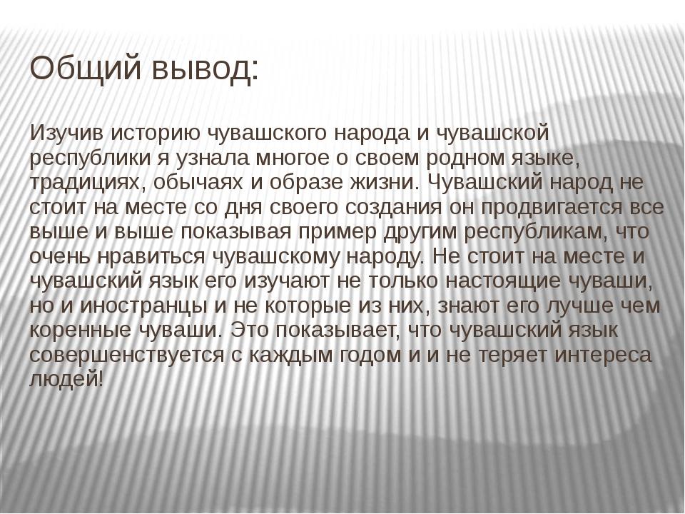 Общий вывод: Изучив историю чувашского народа и чувашской республики я узнала...