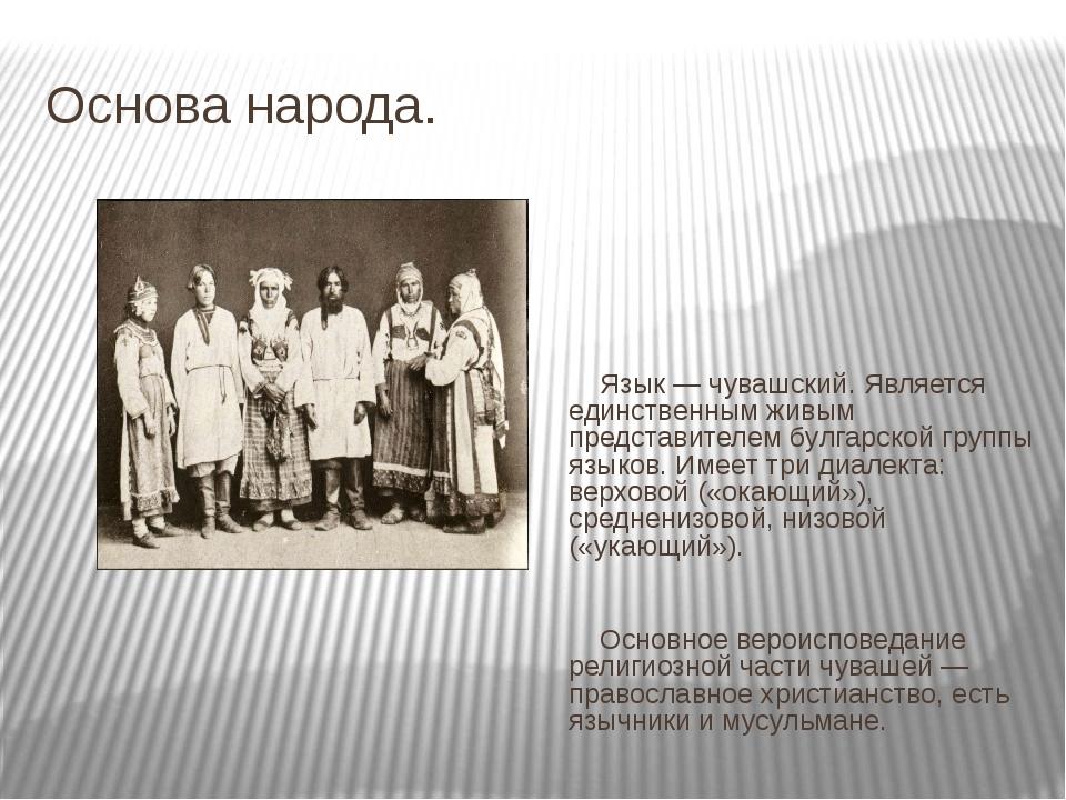 Основа народа. Язык — чувашский. Является единственным живым представителем б...