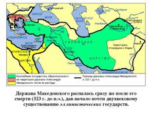 Держава Македонского распалась сразу же после его смерти (323 г. до н.э.), да