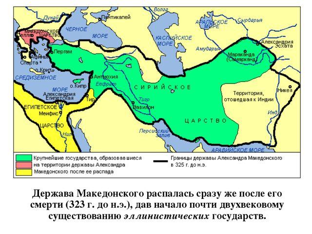 Держава Македонского распалась сразу же после его смерти (323 г. до н.э.), да...