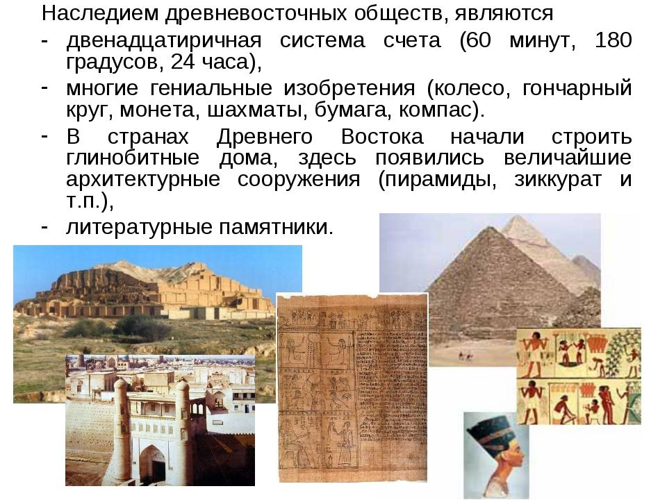 Наследием древневосточных обществ, являются - двенадцатиричная система счета...