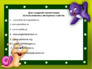 www.festival.1september.ru 2. www.metodisty.ru 3. www.ourkids.ru 4. www.engli