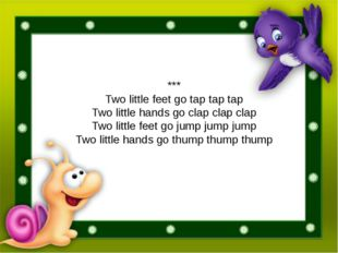 *** Two little feet go tap tap tap Two little hands go clap clap clap Two lit