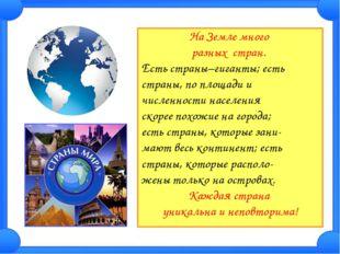 На Земле много разных стран. Есть страны–гиганты; есть страны, по площади и ч