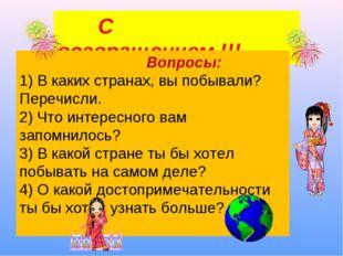 С возвращением !!! Вопросы: 1) В каких странах, вы побывали? Перечисли. 2) Ч