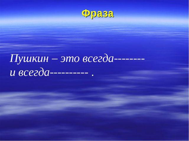 Фраза Пушкин – это всегда-------- и всегда---------- .