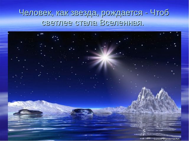 Человек, как звезда, рождается - Чтоб светлее стала Вселенная.