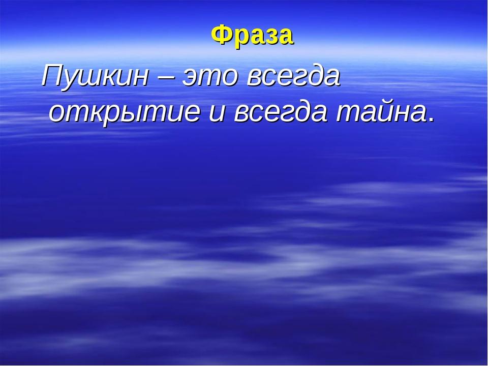Фраза Пушкин – это всегда открытие и всегда тайна.