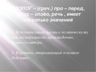 ПРОЛОГ – (греч.) про – перед, логос – слово, речь , имеет несколько значений