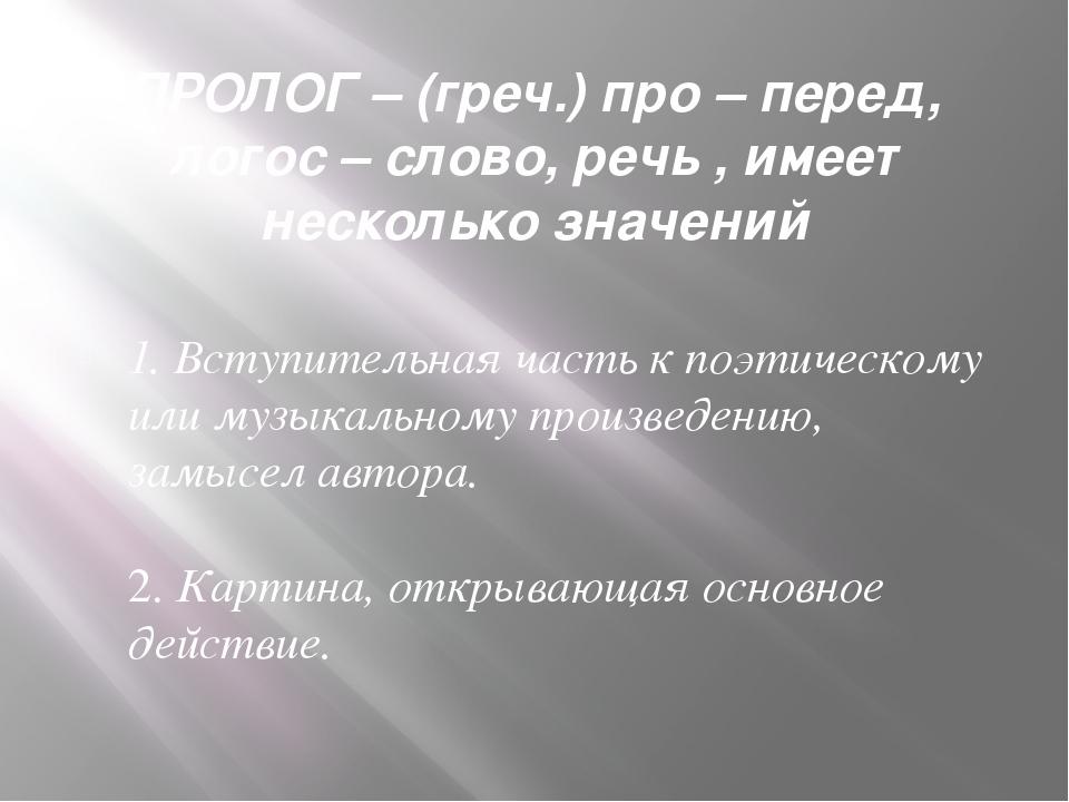 ПРОЛОГ – (греч.) про – перед, логос – слово, речь , имеет несколько значений...