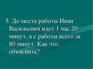 5. До места работы Иван Васильевич идет 1 час 20 минут, а с работы всего за 8