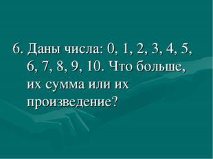 6. Даны числа: 0, 1, 2, 3, 4, 5, 6, 7, 8, 9, 10. Что больше, их сумма или их