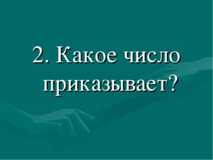 2. Какое число приказывает?