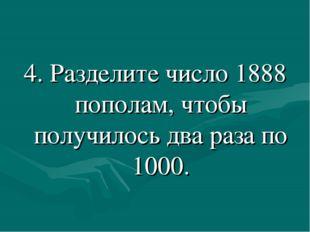 4. Разделите число 1888 пополам, чтобы получилось два раза по 1000.