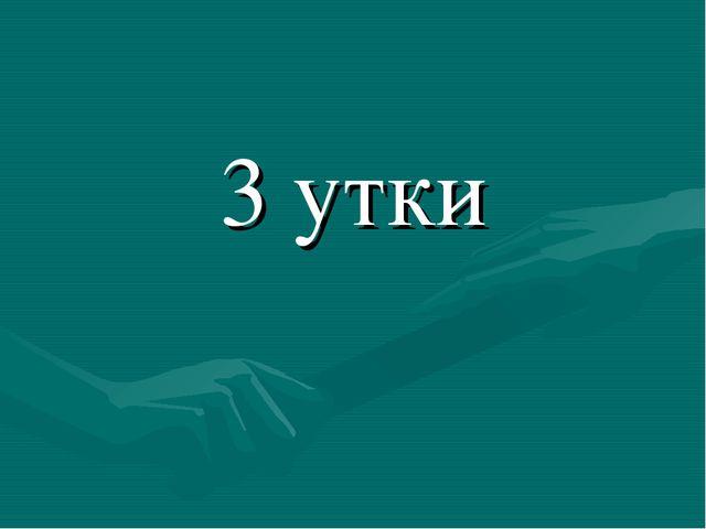 3 утки