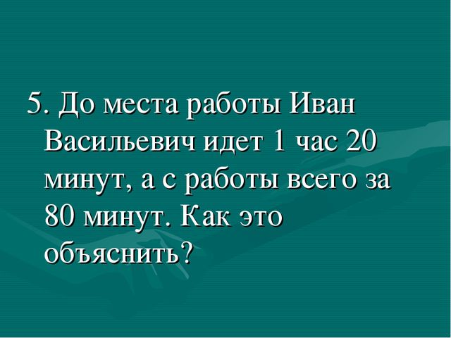 5. До места работы Иван Васильевич идет 1 час 20 минут, а с работы всего за 8...