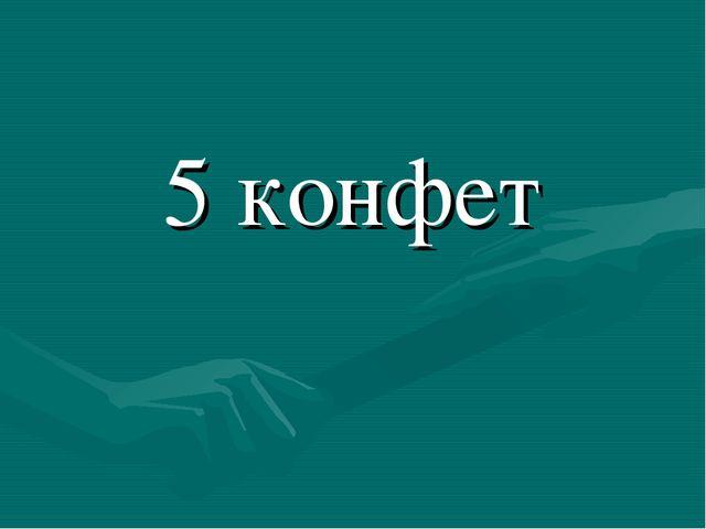 5 конфет