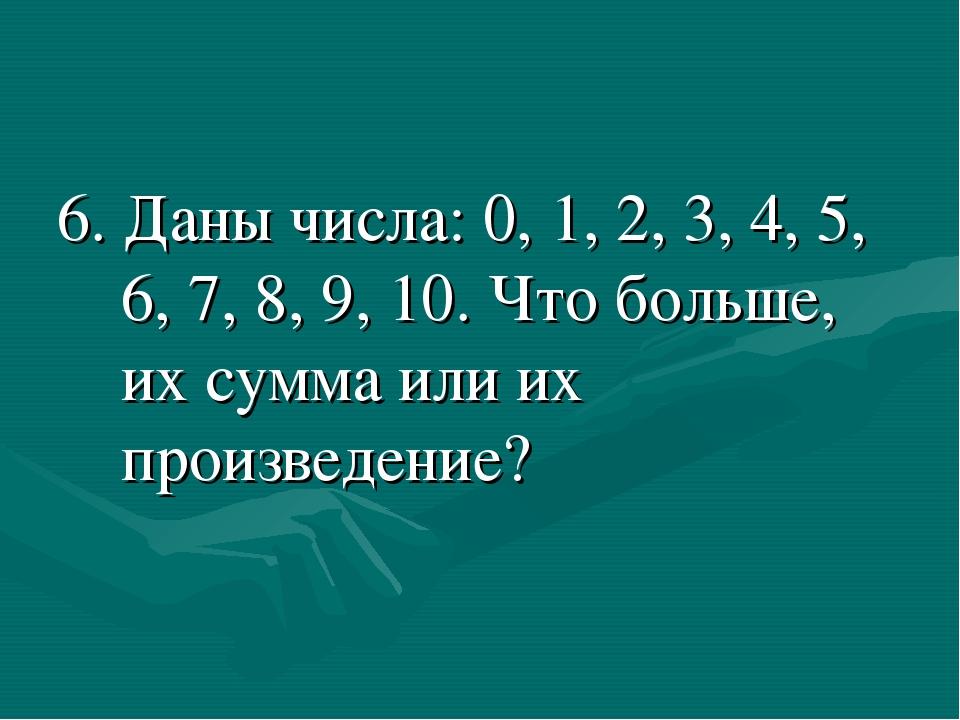 6. Даны числа: 0, 1, 2, 3, 4, 5, 6, 7, 8, 9, 10. Что больше, их сумма или их...