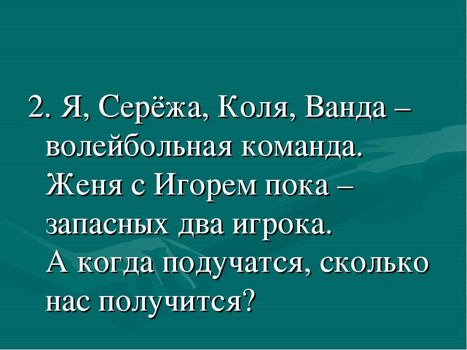 2. Я, Серёжа, Коля, Ванда – волейбольная команда. Женя с Игорем пока – запасн...