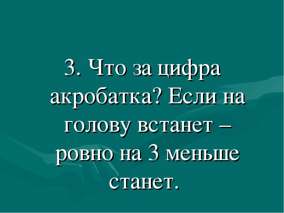 3. Что за цифра акробатка? Если на голову встанет – ровно на 3 меньше станет.