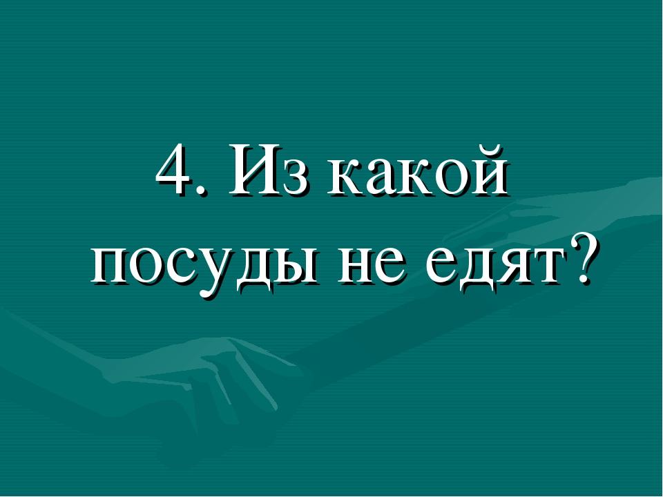 4. Из какой посуды не едят?