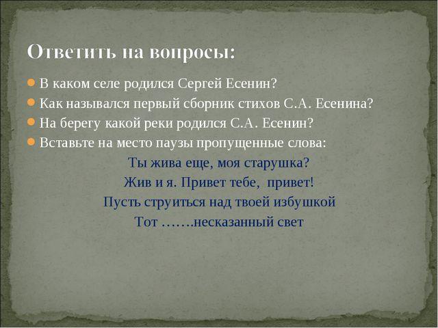 В каком селе родился Сергей Есенин? Как назывался первый сборник стихов С.А....
