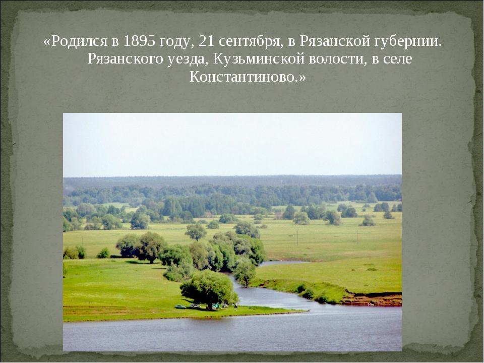 «Родился в 1895 году, 21 сентября, в Рязанской губернии. Рязанского уезда, Ку...