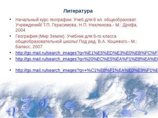 Литература Начальный курс географии: Учеб.для 6 кл. общеобразоват. Учреждений