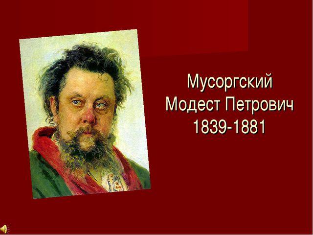 Мусоргский Модест Петрович 1839-1881