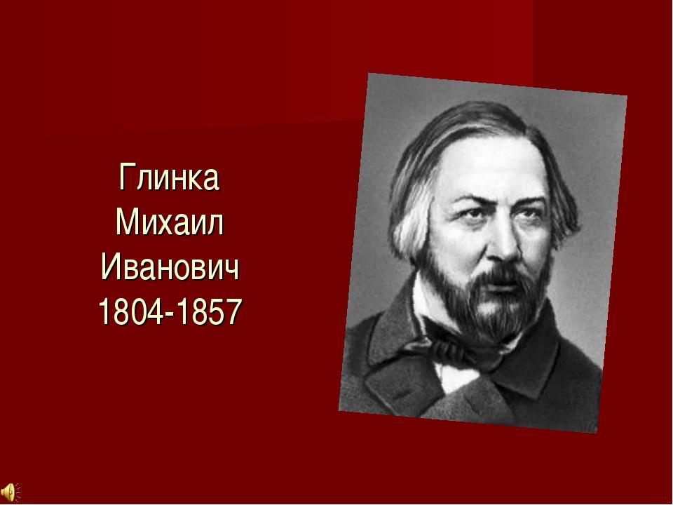 Глинка Михаил Иванович 1804-1857