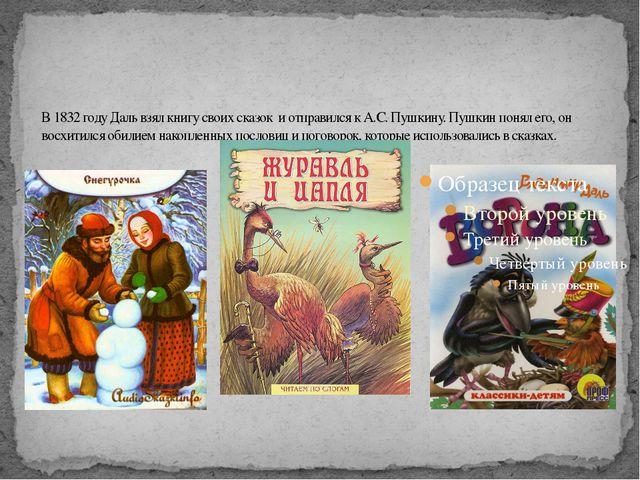 В 1832 году Даль взял книгу своих сказок и отправился к А.С. Пушкину. Пушкин...