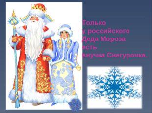 Только у российского Деда Мороза есть внучка Снегурочка.