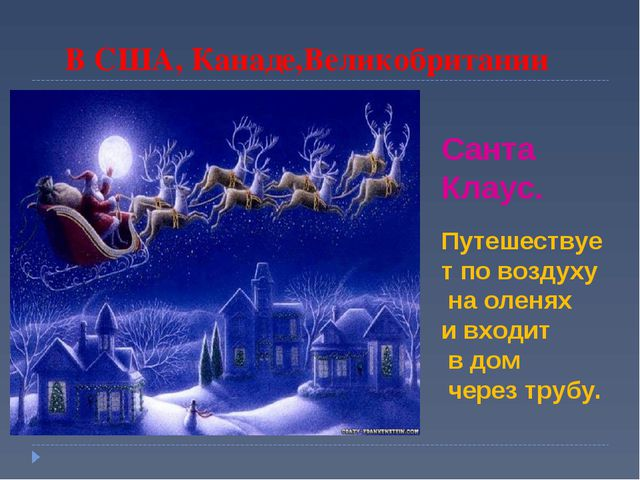 В США, Канаде,Великобритании Санта Клаус. Путешествует по воздуху на оленях...