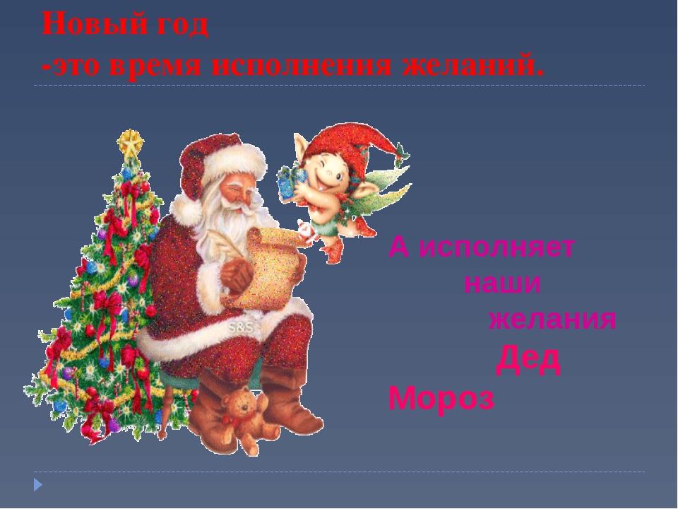 Новый год -это время исполнения желаний. А исполняет наши желания Дед Мороз