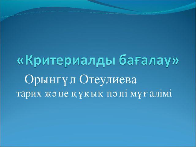 Орынгүл Отеулиева тарих және құқық пәні мұғалімі
