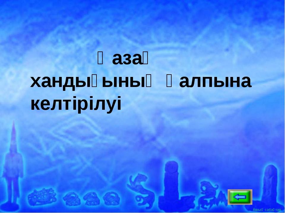 Қазақ хандығының қалпына келтірілуі Ашық сабақтар
