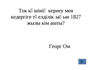 Ток күшінің кернеу мен кедергіге тәелділік заңын 1827 жылы кім ашты? Георг Ом