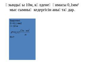 Берілгені: S =0,1 мм2 l = 10 м R=? Ұзындығы 10м, көлденең қимасы 0,1мм² мыс с
