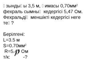 Ұзындығы 3,5 м, қимасы 0,70мм2 фехраль сымның кедергісі 5,47 Ом. Фехральдің м