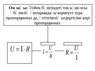 Ом заңы: Тізбек бөлігіндегі ток күші-осы бөліктің ұштарындағы кернеуге тура п