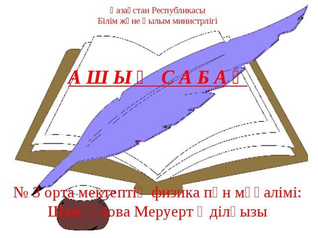 Қазақстан Республикасы Білім және Ғылым министрлігі А Ш Ы Қ С А Б А Қ № 3 орт...