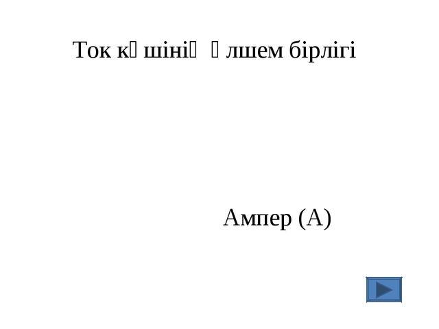 Ток күшінің өлшем бірлігі Ампер (А)