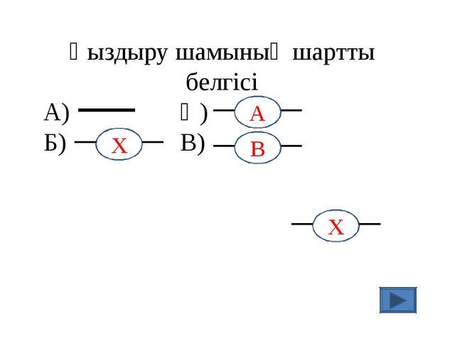 Қыздыру шамының шартты белгісі А) Ә) Б) В) А Х В Х