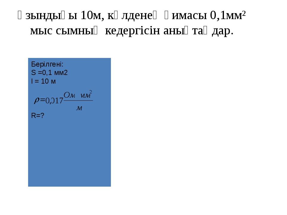 Берілгені: S =0,1 мм2 l = 10 м R=? Ұзындығы 10м, көлденең қимасы 0,1мм² мыс с...