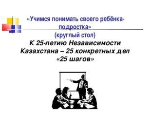 «Учимся понимать своего ребёнка-подростка» (круглый стол) К 25-летию Независ